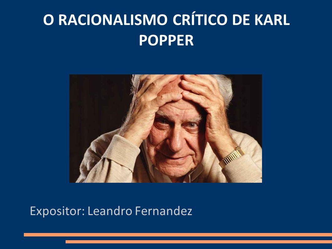 O RACIONALISMO CRÍTICO DE KARL POPPER Expositor: Leandro Fernandez