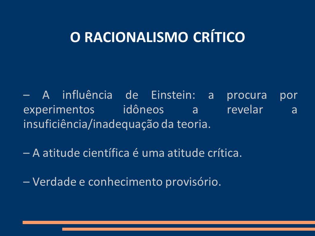 O RACIONALISMO CRÍTICO – A influência de Einstein: a procura por experimentos idôneos a revelar a insuficiência/inadequação da teoria. – A atitude cie