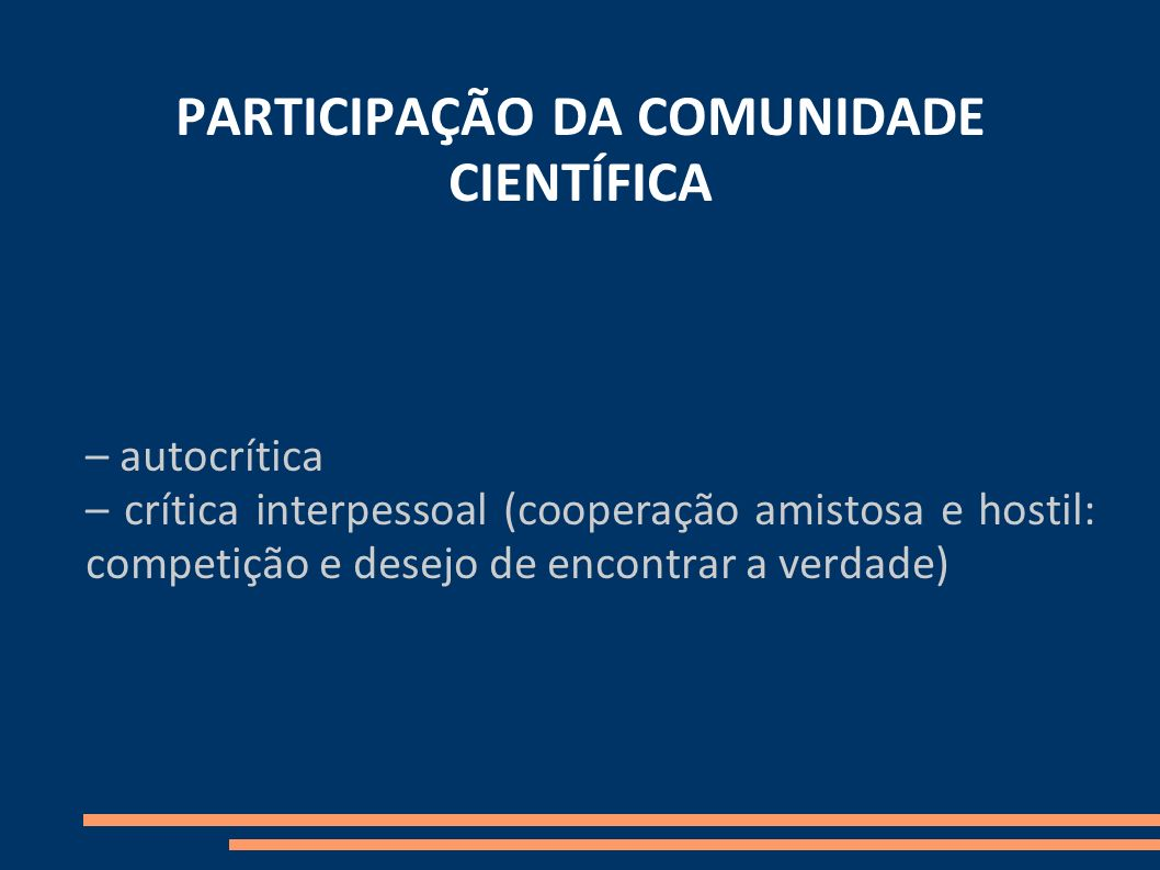 PARTICIPAÇÃO DA COMUNIDADE CIENTÍFICA – autocrítica – crítica interpessoal (cooperação amistosa e hostil: competição e desejo de encontrar a verdade)