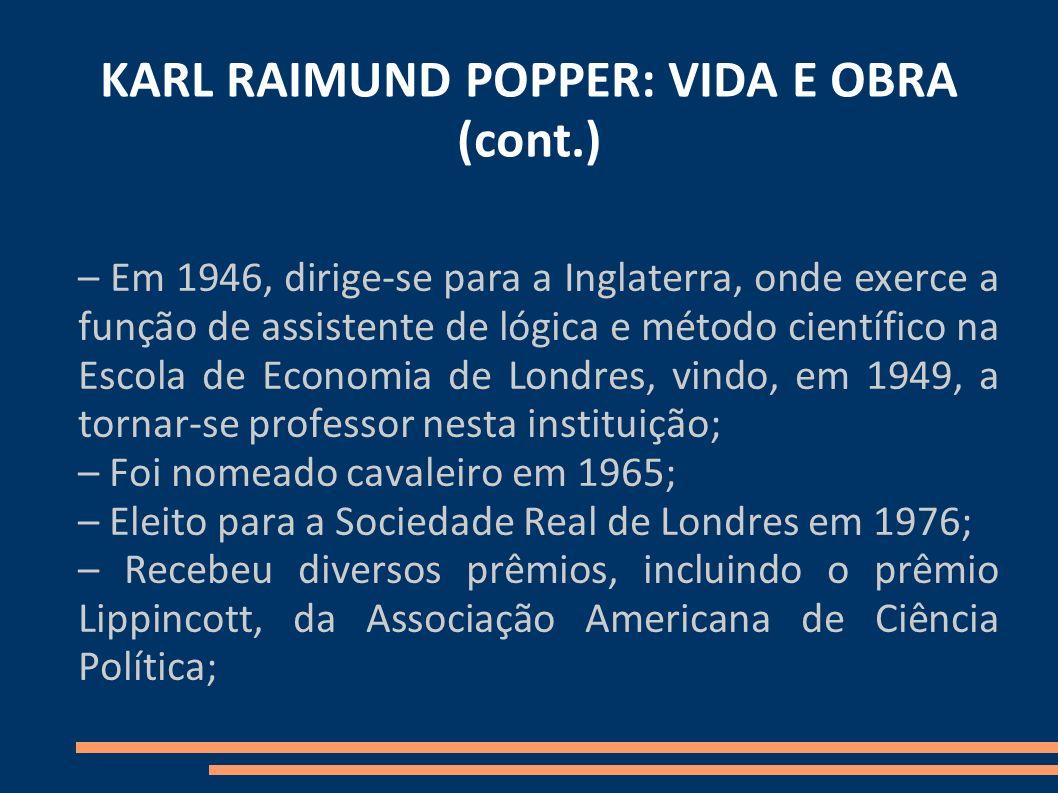 KARL RAIMUND POPPER: VIDA E OBRA (cont.) – Em 1946, dirige-se para a Inglaterra, onde exerce a função de assistente de lógica e método científico na Escola de Economia de Londres, vindo, em 1949, a tornar-se professor nesta instituição; – Foi nomeado cavaleiro em 1965; – Eleito para a Sociedade Real de Londres em 1976; – Recebeu diversos prêmios, incluindo o prêmio Lippincott, da Associação Americana de Ciência Política;