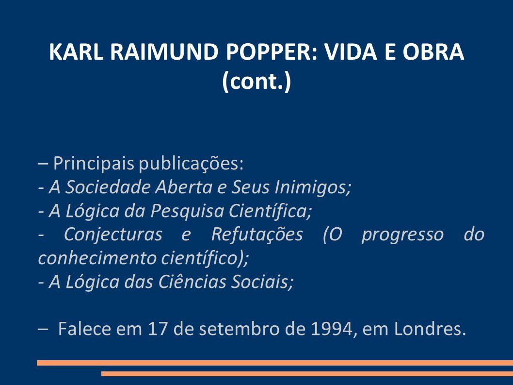 KARL RAIMUND POPPER: VIDA E OBRA (cont.) – Principais publicações: - A Sociedade Aberta e Seus Inimigos; - A Lógica da Pesquisa Científica; - Conjectu