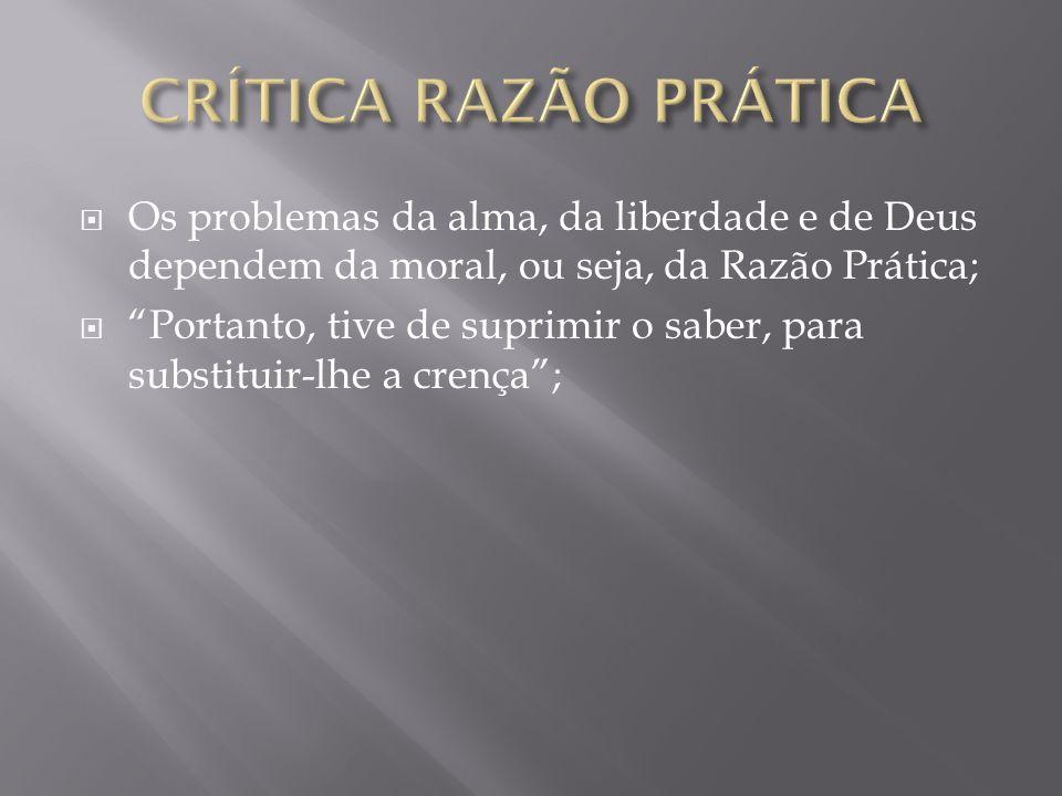 Os problemas da alma, da liberdade e de Deus dependem da moral, ou seja, da Razão Prática; Portanto, tive de suprimir o saber, para substituir-lhe a c