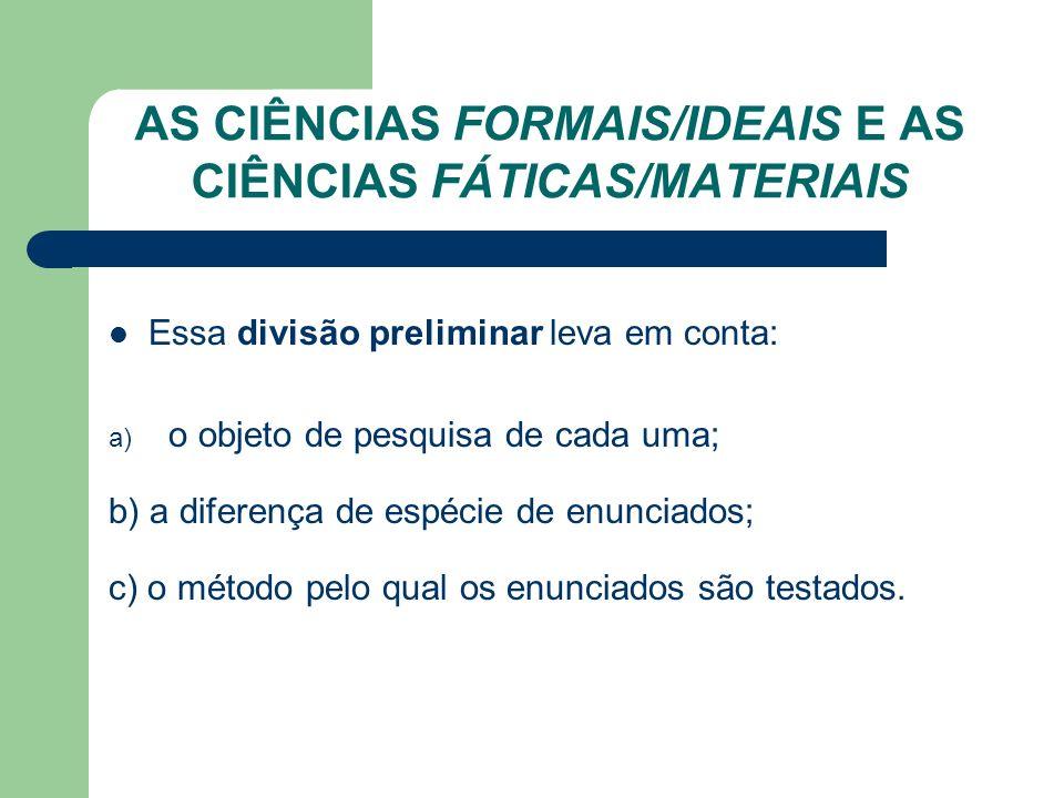 AS CIÊNCIAS FORMAIS/IDEAIS E AS CIÊNCIAS FÁTICAS/MATERIAIS Essa divisão preliminar leva em conta: a) o objeto de pesquisa de cada uma; b) a diferença
