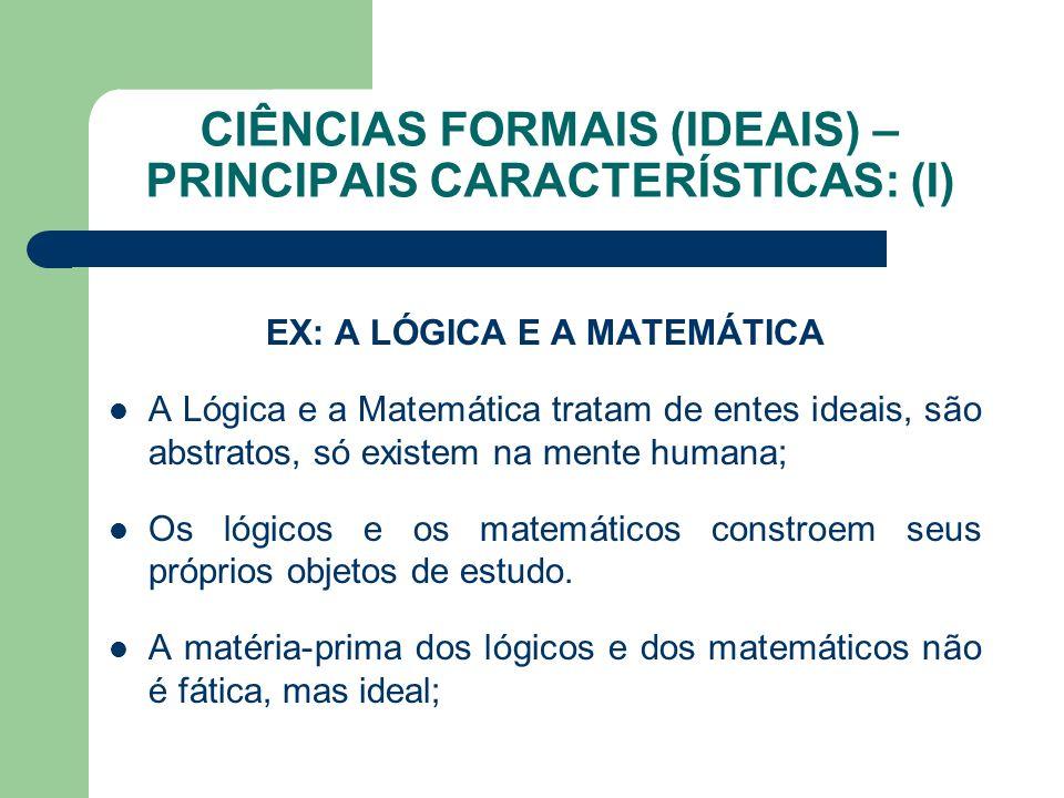 CIÊNCIAS FORMAIS (IDEAIS) – PRINCIPAIS CARACTERÍSTICAS: (I) EX: A LÓGICA E A MATEMÁTICA A Lógica e a Matemática tratam de entes ideais, são abstratos,