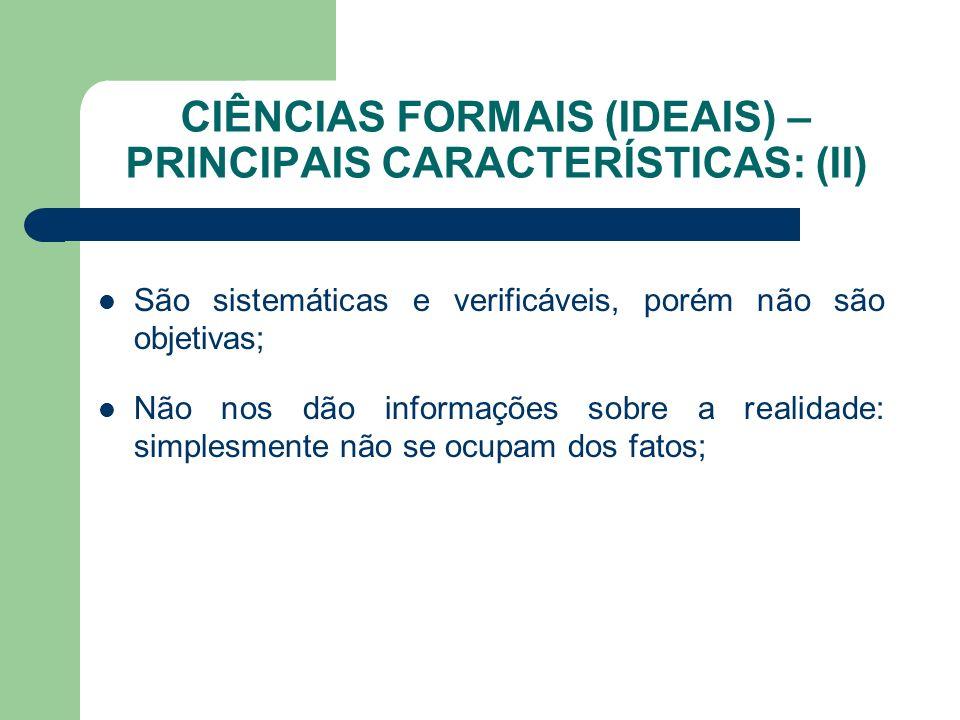 CIÊNCIAS FORMAIS (IDEAIS) – PRINCIPAIS CARACTERÍSTICAS: (II) São sistemáticas e verificáveis, porém não são objetivas; Não nos dão informações sobre a