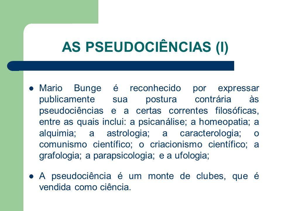 AS PSEUDOCIÊNCIAS (I) Mario Bunge é reconhecido por expressar publicamente sua postura contrária às pseudociências e a certas correntes filosóficas, e