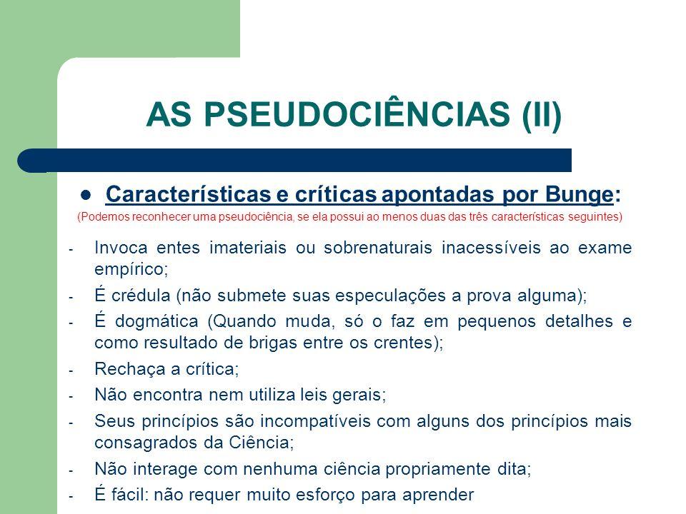 AS PSEUDOCIÊNCIAS (II) Características e críticas apontadas por Bunge: (Podemos reconhecer uma pseudociência, se ela possui ao menos duas das três car