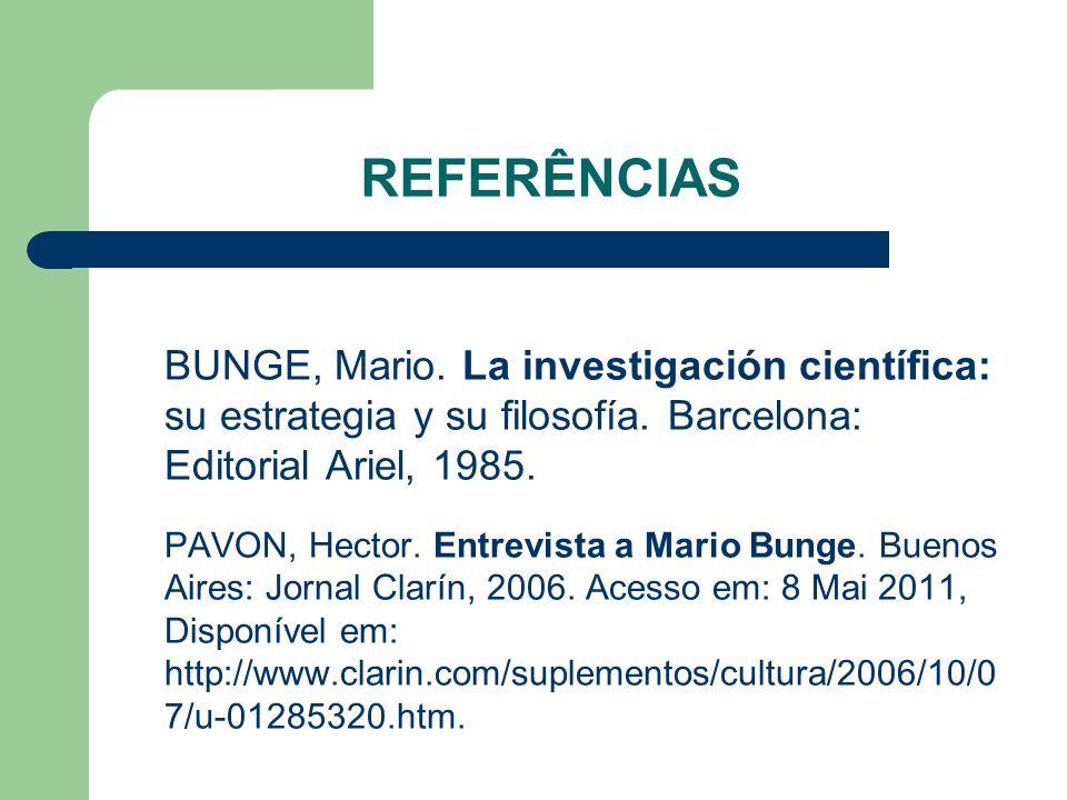 REFERÊNCIAS BUNGE, Mario. La investigación científica: su estrategia y su filosofía. Barcelona: Editorial Ariel, 1985. PAVON, Hector. Entrevista a Mar