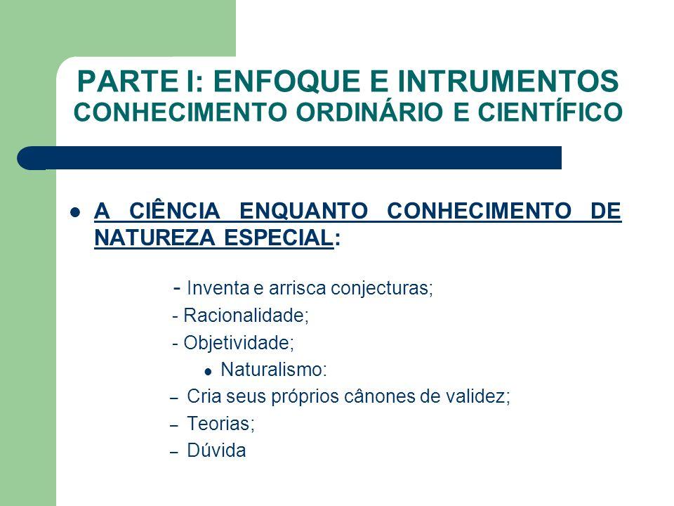 PARTE I: ENFOQUE E INTRUMENTOS CONHECIMENTO ORDINÁRIO E CIENTÍFICO A CIÊNCIA ENQUANTO CONHECIMENTO DE NATUREZA ESPECIAL: - Inventa e arrisca conjectur