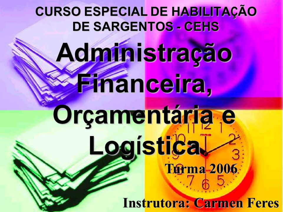 Administra ç ão Financeira, Or ç ament á ria e Log í stica CURSO ESPECIAL DE HABILITAÇÃO DE SARGENTOS - CEHS Turma 2006 Instrutora: Carmen Feres