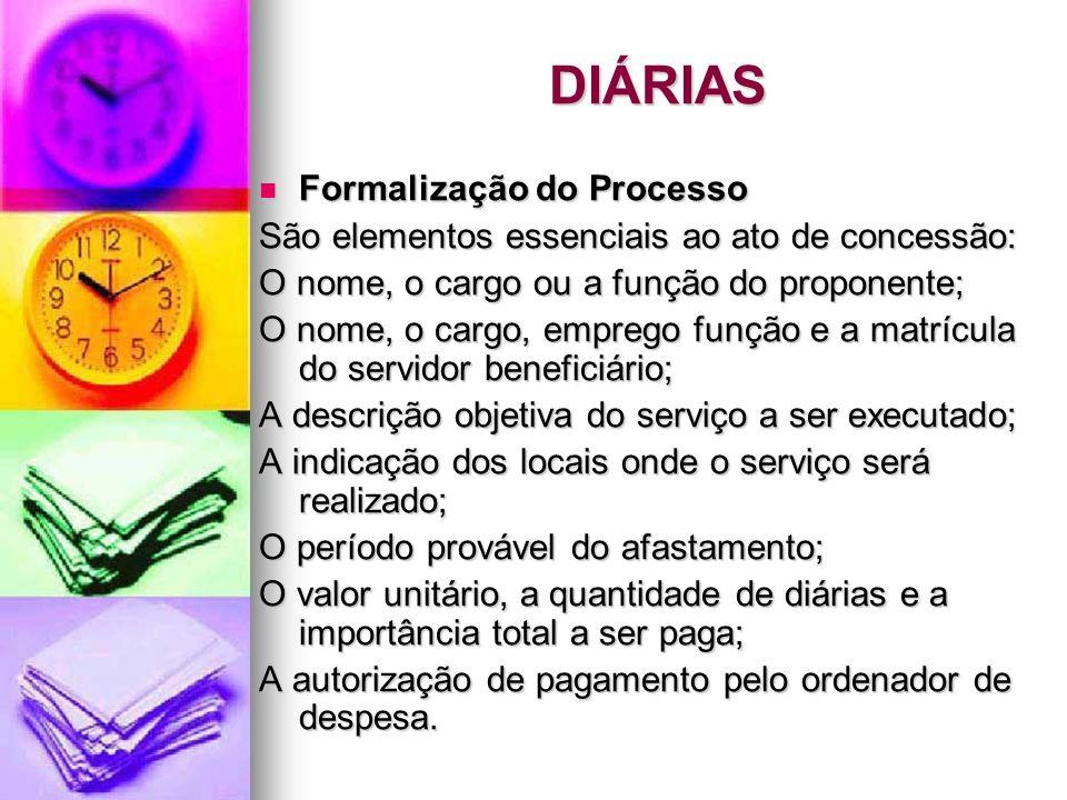 DIÁRIAS Formalização do Processo Formalização do Processo São elementos essenciais ao ato de concessão: O nome, o cargo ou a função do proponente; O n