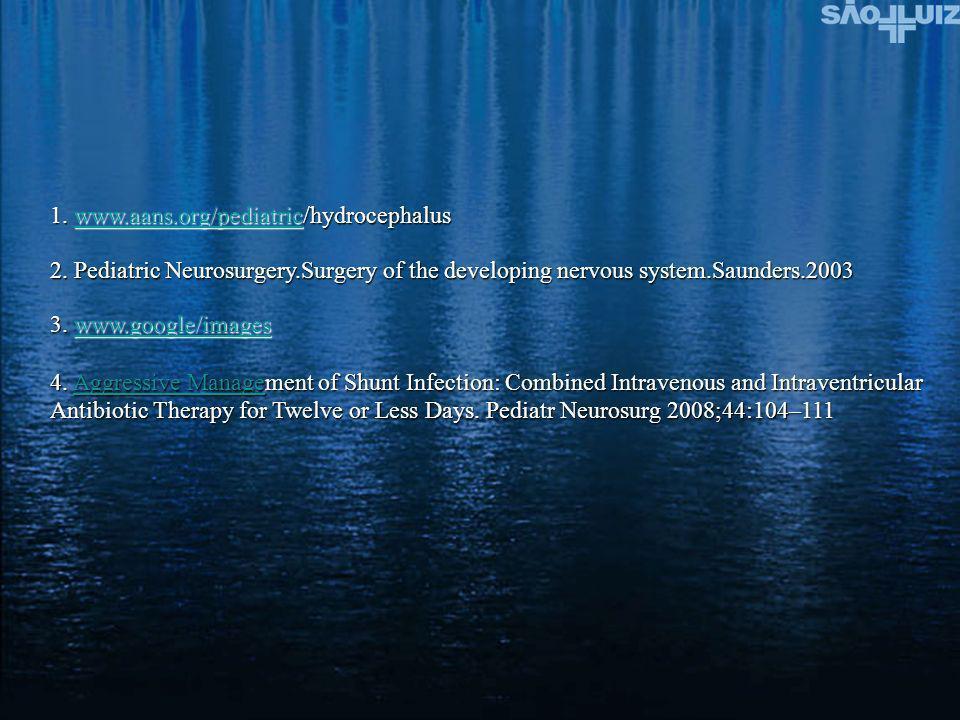 1. www.aans.org/pediatric/hydrocephalus www.aans.org/pediatric 2. Pediatric Neurosurgery.Surgery of the developing nervous system.Saunders.2003 3. www