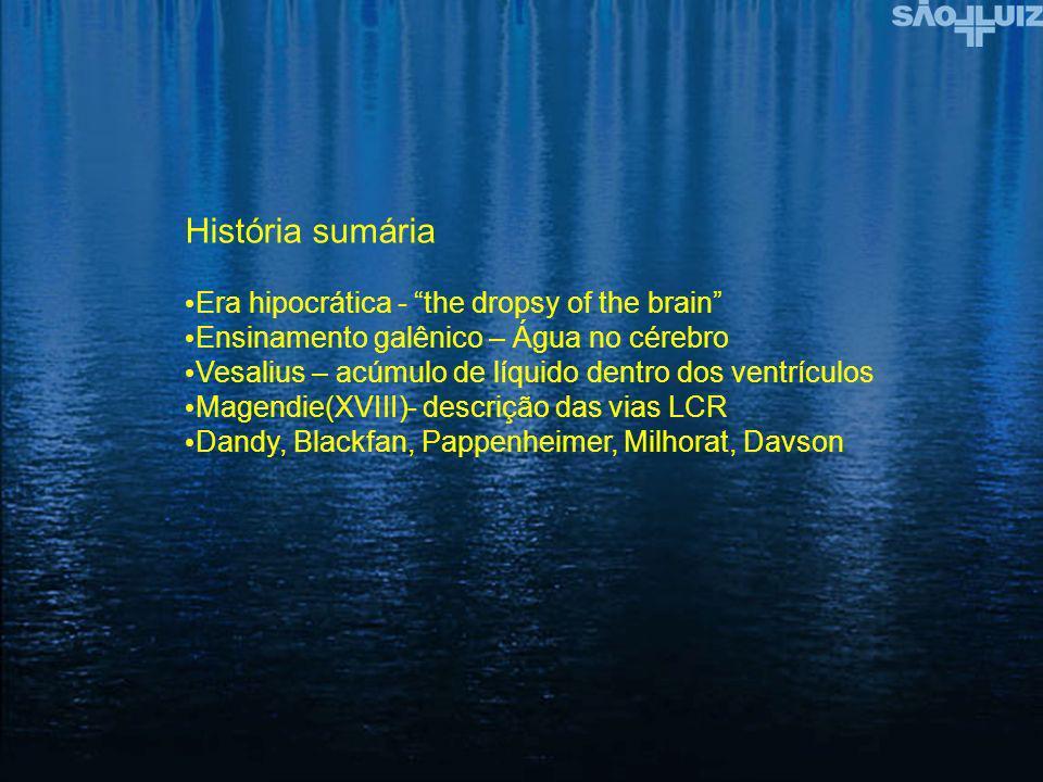 História sumária Era hipocrática - the dropsy of the brain Ensinamento galênico – Água no cérebro Vesalius – acúmulo de líquido dentro dos ventrículos