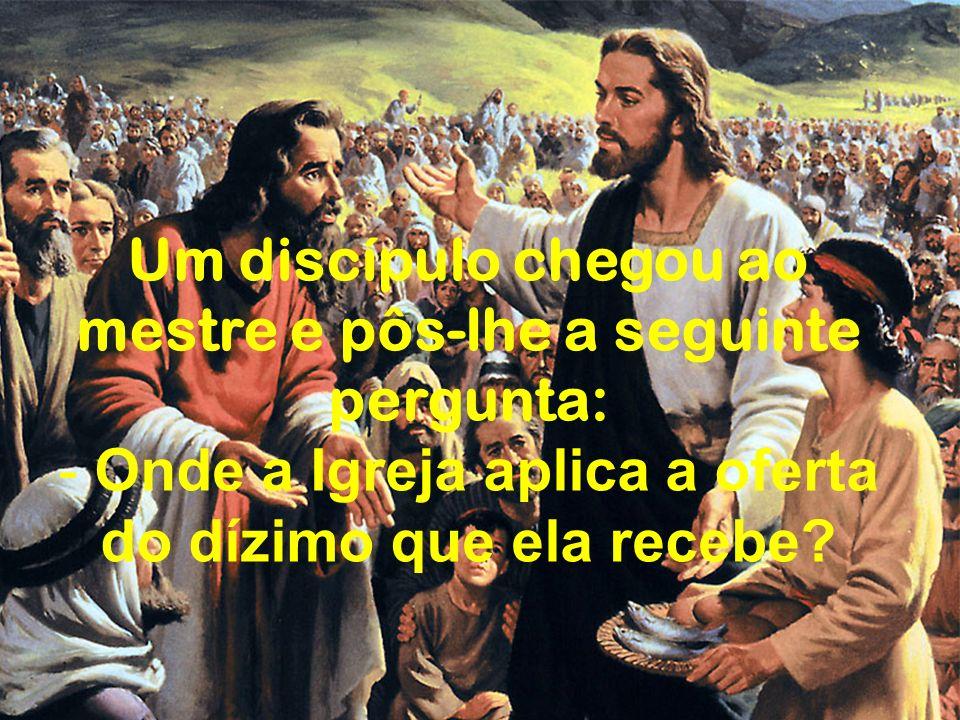Um discípulo chegou ao mestre e pôs-lhe a seguinte pergunta: - Onde a Igreja aplica a oferta do dízimo que ela recebe?