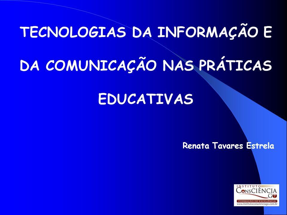 TECNOLOGIAS DA INFORMAÇÃO E DA COMUNICAÇÃO NAS PRÁTICAS EDUCATIVAS Renata Tavares Estrela