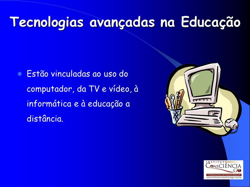 Tecnologias avançadas na Educação Estão vinculadas ao uso do computador, da TV e vídeo, à informática e à educação a distância.