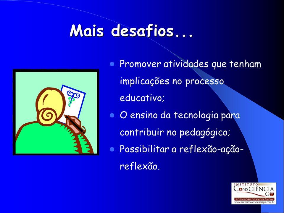 Mais desafios... Promover atividades que tenham implicações no processo educativo; O ensino da tecnologia para contribuir no pedagógico; Possibilitar