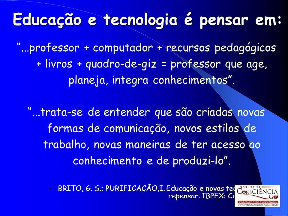Educação e tecnologia é pensar em:...professor + computador + recursos pedagógicos + livros + quadro-de-giz = professor que age, planeja, integra conh