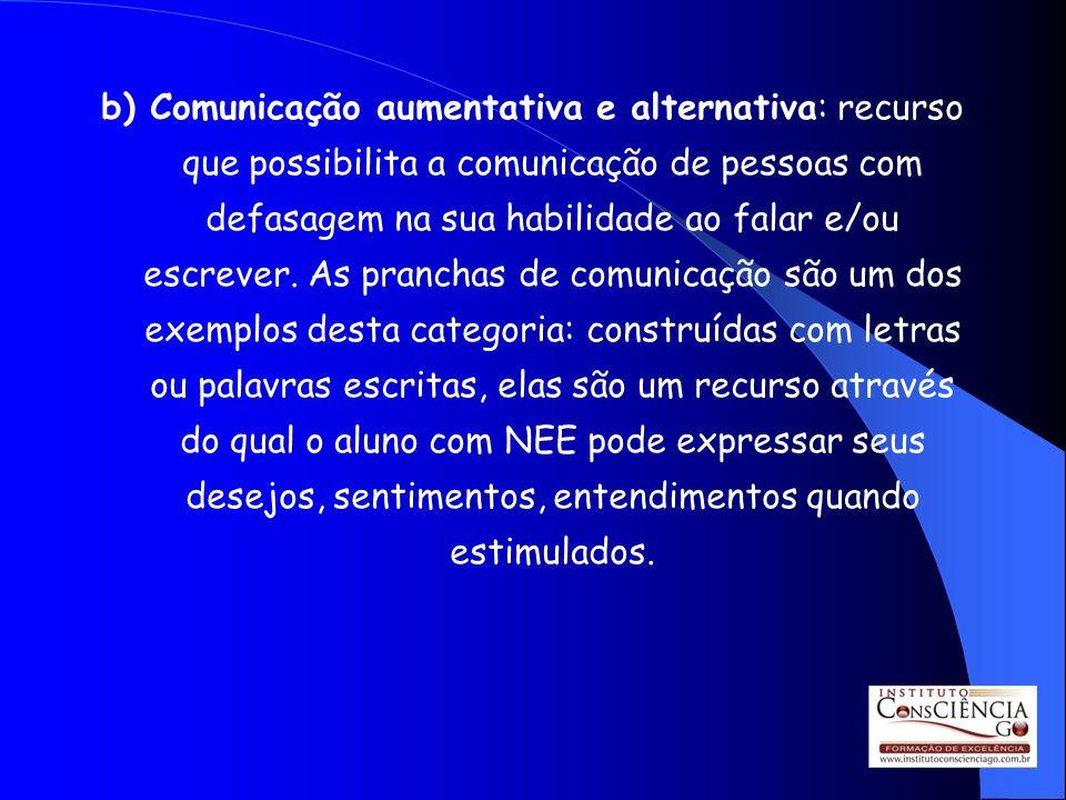b) Comunicação aumentativa e alternativa: recurso que possibilita a comunicação de pessoas com defasagem na sua habilidade ao falar e/ou escrever. As
