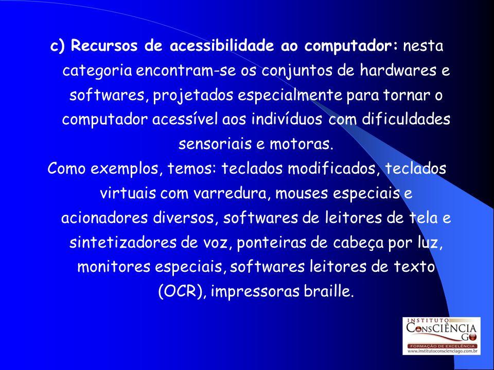 c) Recursos de acessibilidade ao computador: nesta categoria encontram-se os conjuntos de hardwares e softwares, projetados especialmente para tornar