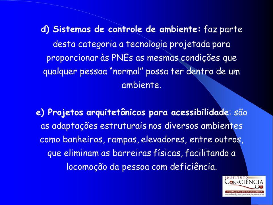 d) Sistemas de controle de ambiente: faz parte desta categoria a tecnologia projetada para proporcionar às PNEs as mesmas condições que qualquer pesso
