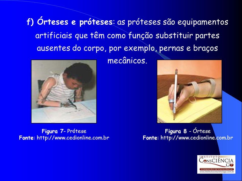 f) Órteses e próteses: as próteses são equipamentos artificiais que têm como função substituir partes ausentes do corpo, por exemplo, pernas e braços