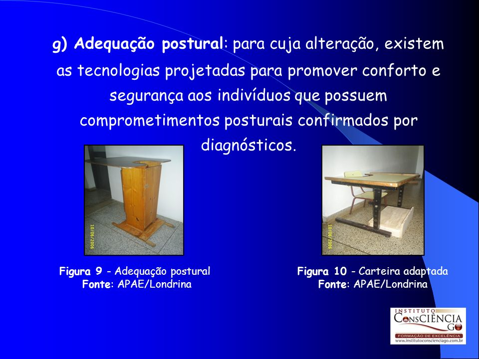 g) Adequação postural: para cuja alteração, existem as tecnologias projetadas para promover conforto e segurança aos indivíduos que possuem comprometi