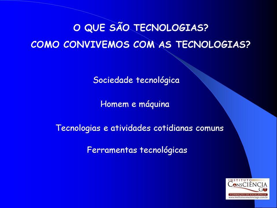 O QUE SÃO TECNOLOGIAS? COMO CONVIVEMOS COM AS TECNOLOGIAS? Sociedade tecnológica Homem e máquina Tecnologias e atividades cotidianas comuns Ferramenta