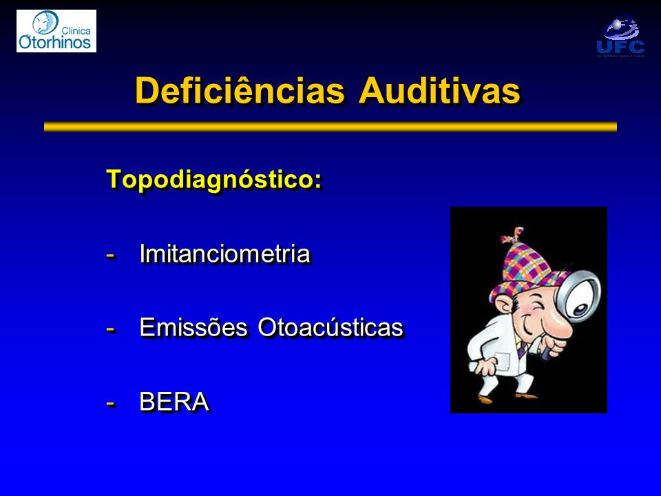 Deficiências Auditivas Topodiagnóstico: -Imitanciometria -Emissões Otoacústicas -BERA Topodiagnóstico: -Imitanciometria -Emissões Otoacústicas -BERA