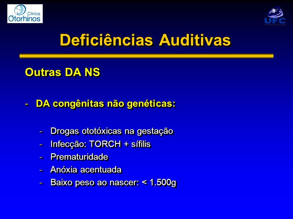 Deficiências Auditivas Outras DA NS -DA congênitas não genéticas: -Drogas ototóxicas na gestação -Infecção: TORCH + sífilis -Prematuridade -Anóxia ace