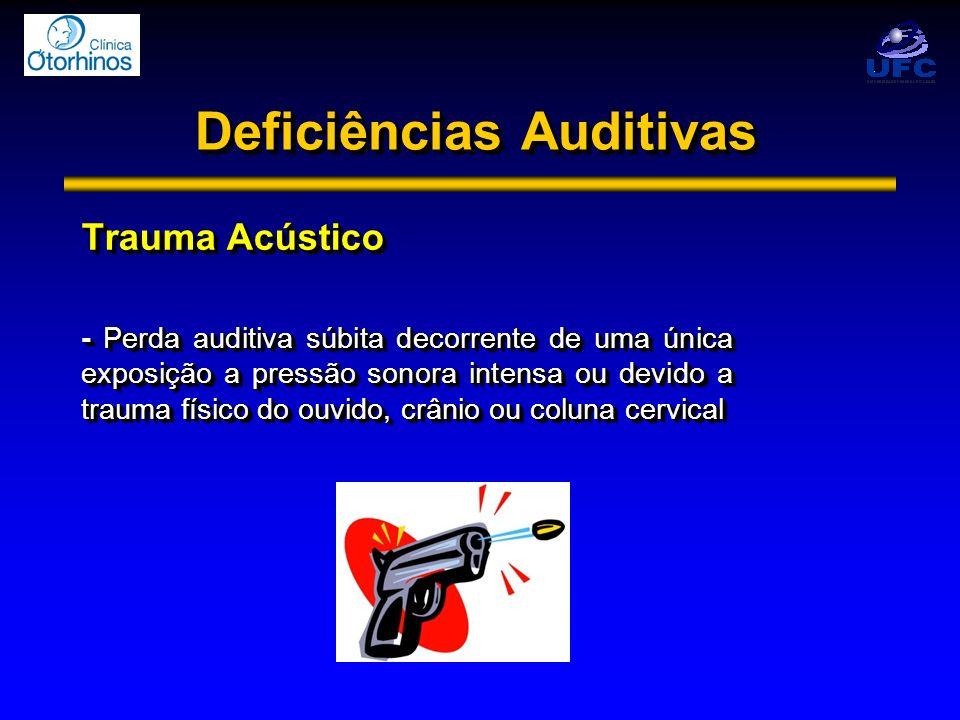 Deficiências Auditivas Trauma Acústico - Perda auditiva súbita decorrente de uma única exposição a pressão sonora intensa ou devido a trauma físico do