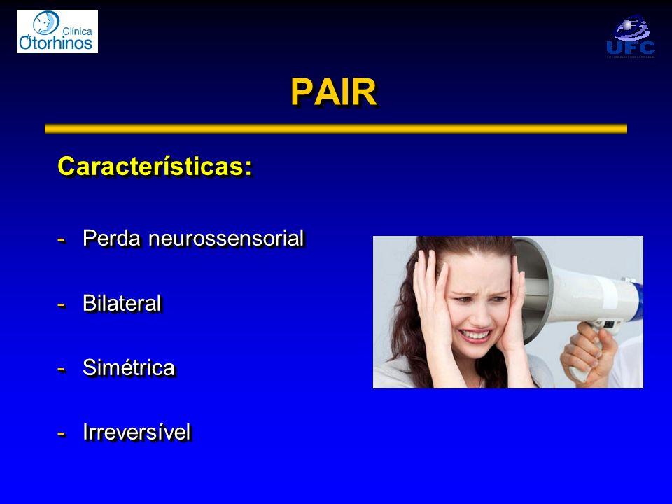 PAIRPAIR Características: -Perda neurossensorial -Bilateral -Simétrica -Irreversível Características: -Perda neurossensorial -Bilateral -Simétrica -Ir