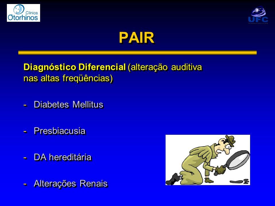 PAIRPAIR Diagnóstico Diferencial (alteração auditiva nas altas freqüências) -Diabetes Mellitus -Presbiacusia -DA hereditária -Alterações Renais Diagnó