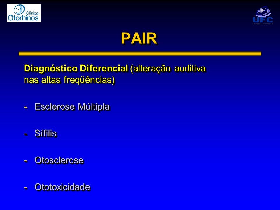 PAIRPAIR Diagnóstico Diferencial (alteração auditiva nas altas freqüências) -Esclerose Múltipla -Sífilis -Otosclerose -Ototoxicidade Diagnóstico Difer