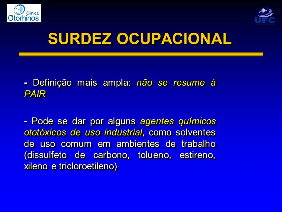 SURDEZ OCUPACIONAL - Definição mais ampla: não se resume á PAIR - Pode se dar por alguns agentes químicos ototóxicos de uso industrial, como solventes