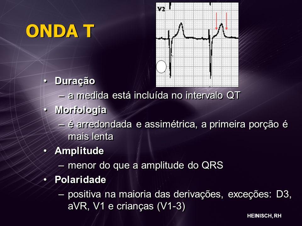 ONDA T Duração –a medida está incluída no intervalo QT Morfologia –é arredondada e assimétrica, a primeira porção é mais lenta Amplitude –menor do que a amplitude do QRS Polaridade –positiva na maioria das derivações, exceções: D3, aVR, V1 e crianças (V1-3) Duração –a medida está incluída no intervalo QT Morfologia –é arredondada e assimétrica, a primeira porção é mais lenta Amplitude –menor do que a amplitude do QRS Polaridade –positiva na maioria das derivações, exceções: D3, aVR, V1 e crianças (V1-3) HEINISCH, RH