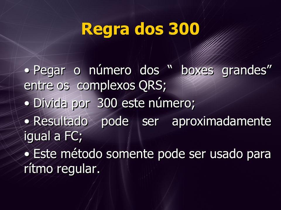 Regra dos 300 Pegar o número dos boxes grandes entre os complexos QRS; Divida por 300 este número; Resultado pode ser aproximadamente igual a FC; Este método somente pode ser usado para rítmo regular.