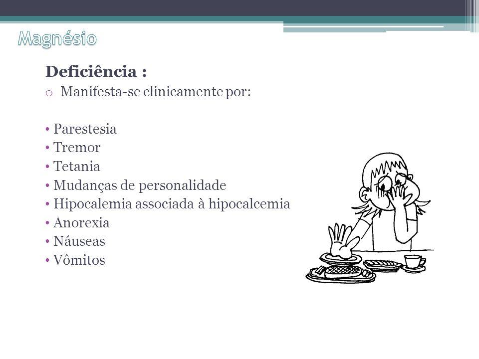 Deficiência : o Manifesta-se clinicamente por: Parestesia Tremor Tetania Mudanças de personalidade Hipocalemia associada à hipocalcemia Anorexia Náuseas Vômitos