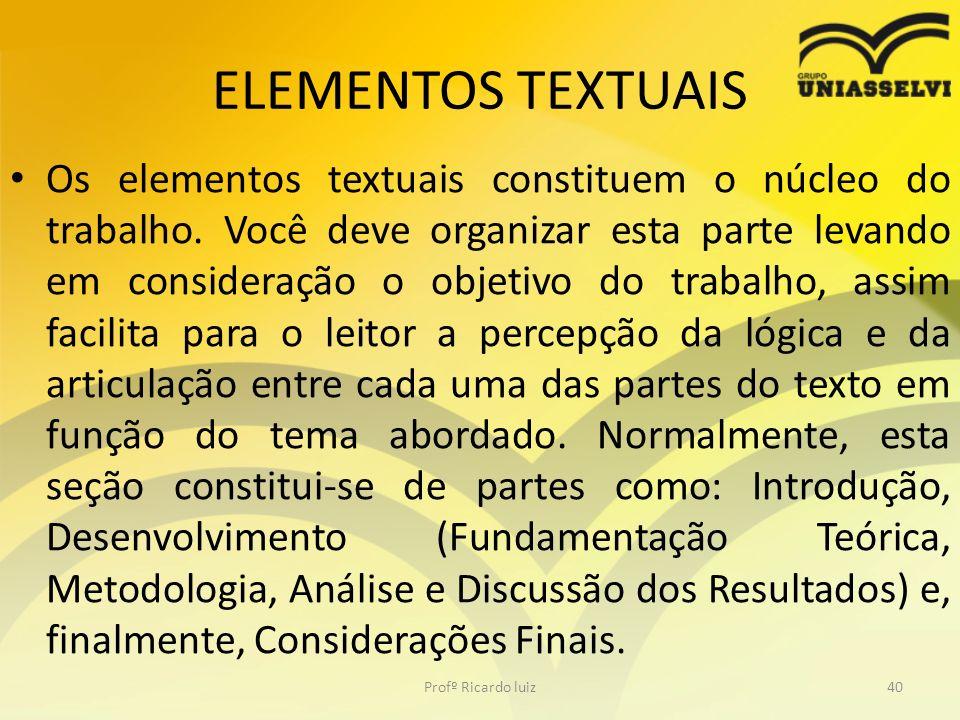 ELEMENTOS TEXTUAIS Os elementos textuais constituem o núcleo do trabalho. Você deve organizar esta parte levando em consideração o objetivo do trabalh