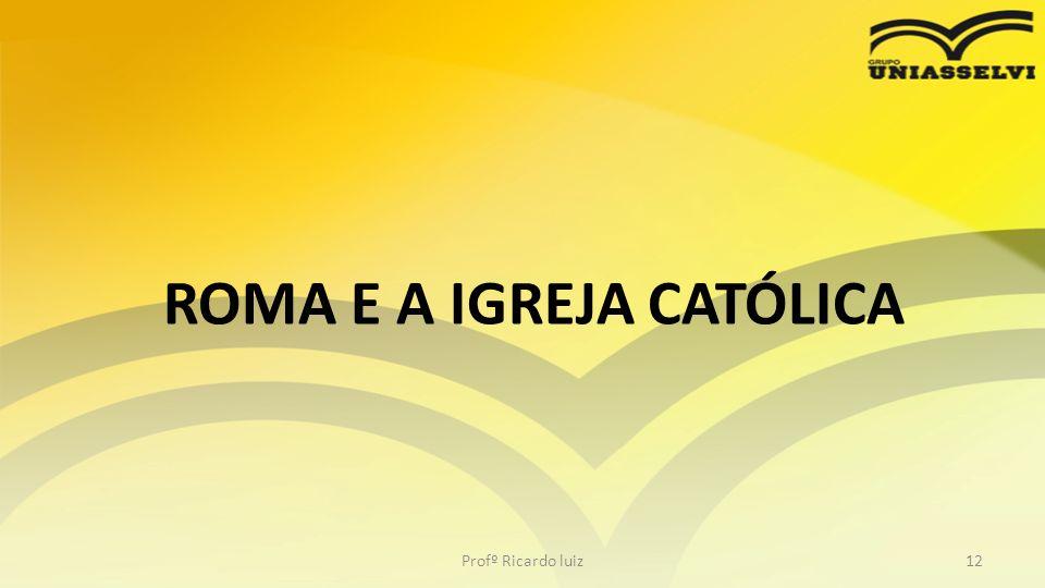 ROMA E A IGREJA CATÓLICA Profº Ricardo luiz12