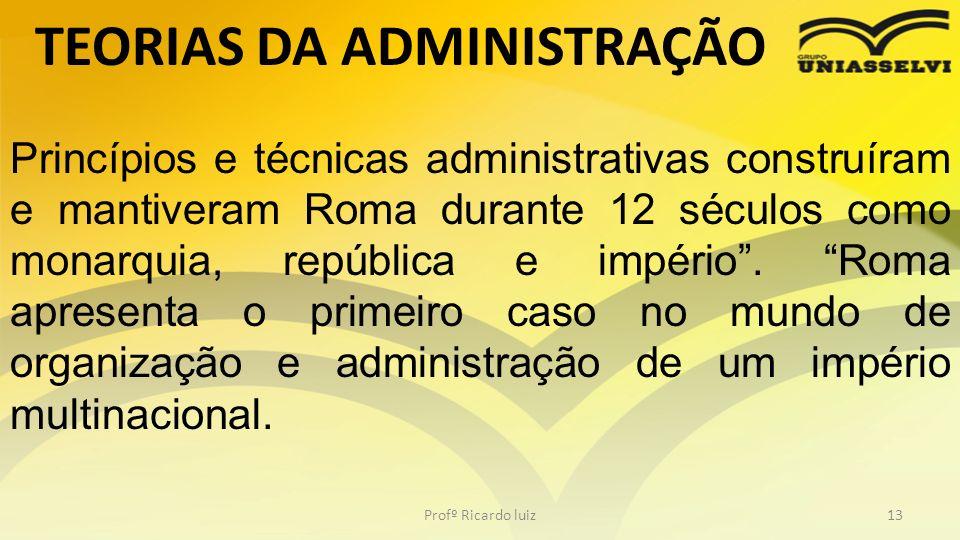 TEORIAS DA ADMINISTRAÇÃO Profº Ricardo luiz13 Princípios e técnicas administrativas construíram e mantiveram Roma durante 12 séculos como monarquia, r