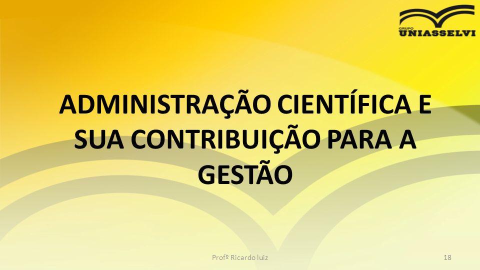 ADMINISTRAÇÃO CIENTÍFICA E SUA CONTRIBUIÇÃO PARA A GESTÃO Profº Ricardo luiz18