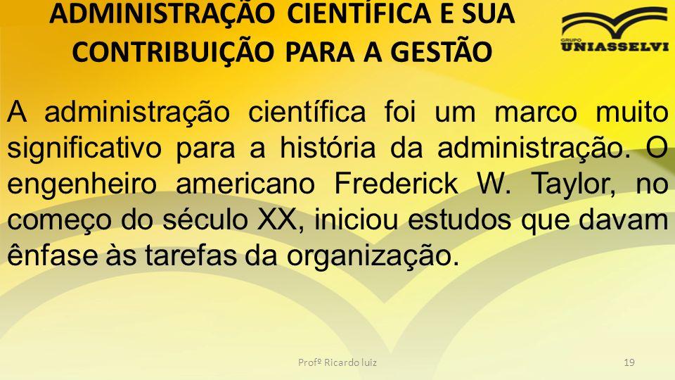 ADMINISTRAÇÃO CIENTÍFICA E SUA CONTRIBUIÇÃO PARA A GESTÃO Profº Ricardo luiz19 A administração científica foi um marco muito significativo para a hist
