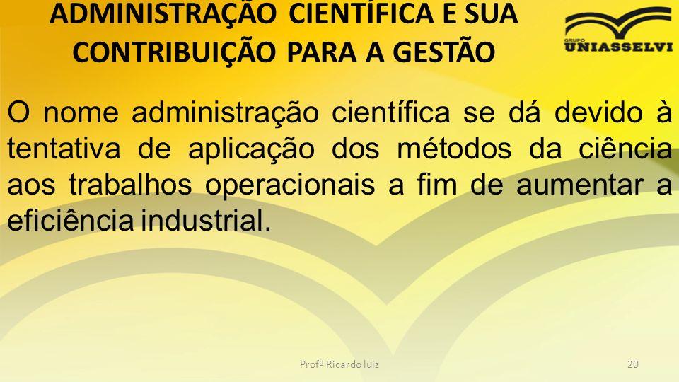 Profº Ricardo luiz20 O nome administração científica se dá devido à tentativa de aplicação dos métodos da ciência aos trabalhos operacionais a fim de