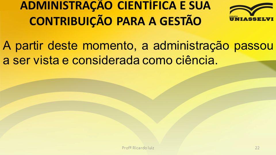 Profº Ricardo luiz22 A partir deste momento, a administração passou a ser vista e considerada como ciência. ADMINISTRAÇÃO CIENTÍFICA E SUA CONTRIBUIÇÃ