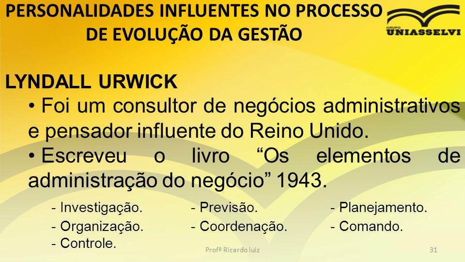 PERSONALIDADES INFLUENTES NO PROCESSO DE EVOLUÇÃO DA GESTÃO Profº Ricardo luiz31 LYNDALL URWICK Foi um consultor de negócios administrativos e pensado