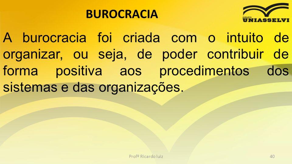 BUROCRACIA Profº Ricardo luiz40 A burocracia foi criada com o intuito de organizar, ou seja, de poder contribuir de forma positiva aos procedimentos d