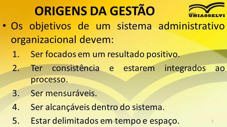 ORIGENS DA GESTÃO Os objetivos de um sistema administrativo organizacional devem: 1.Ser focados em um resultado positivo. 2.Ter consistência e estarem