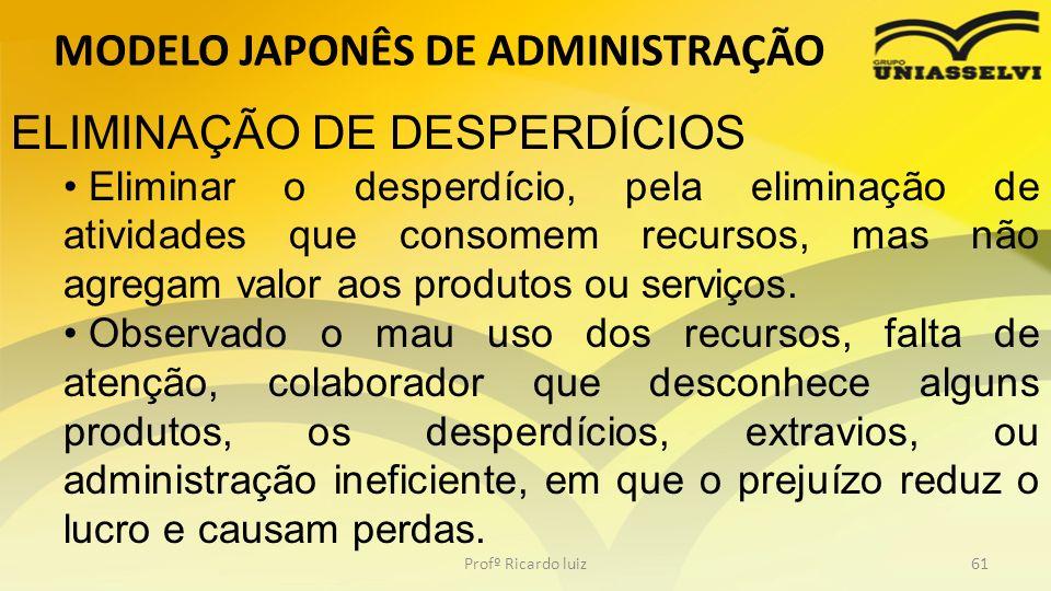 MODELO JAPONÊS DE ADMINISTRAÇÃO Profº Ricardo luiz61 ELIMINAÇÃO DE DESPERDÍCIOS Eliminar o desperdício, pela eliminação de atividades que consomem rec