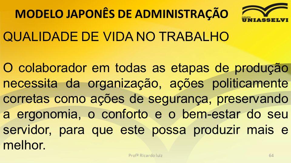 MODELO JAPONÊS DE ADMINISTRAÇÃO Profº Ricardo luiz64 QUALIDADE DE VIDA NO TRABALHO O colaborador em todas as etapas de produção necessita da organizaç